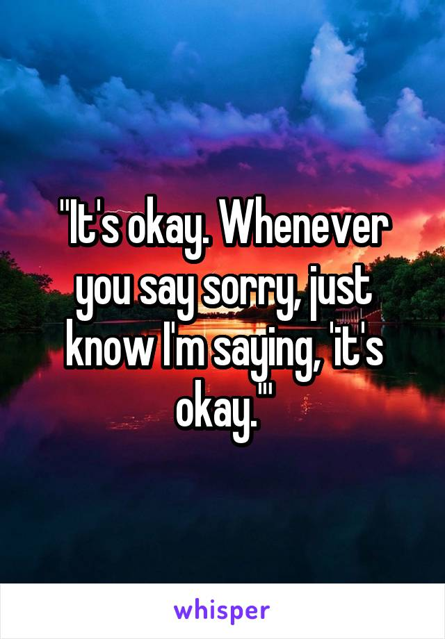 """It's okay. Whenever you say sorry, just know I'm saying, 'it's okay.'"""