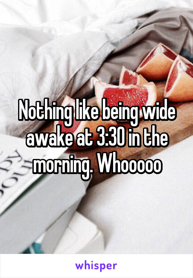 Nothing like being wide awake at 3:30 in the morning. Whooooo