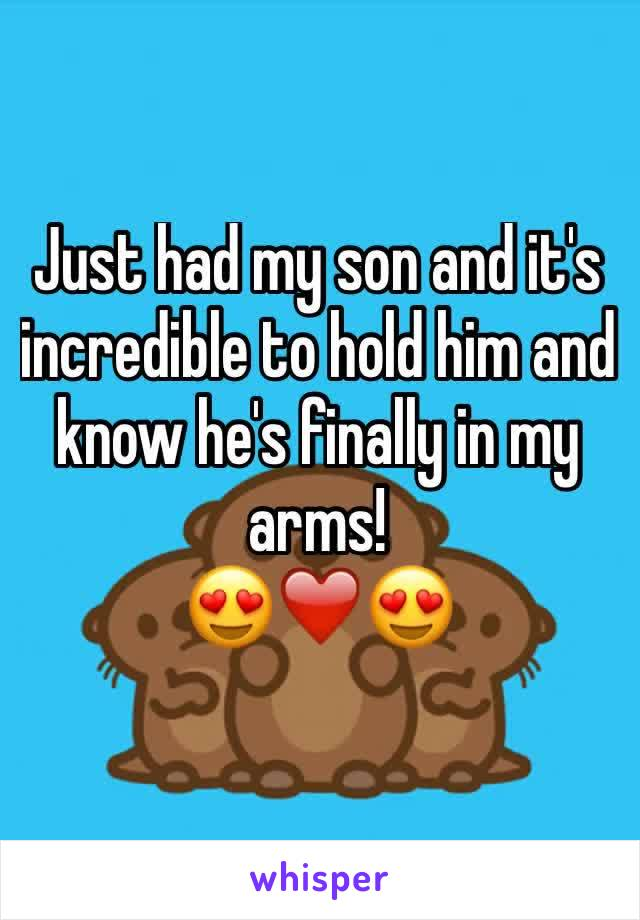 Just had my son and it's incredible to hold him and know he's finally in my arms!  😍❤️️😍