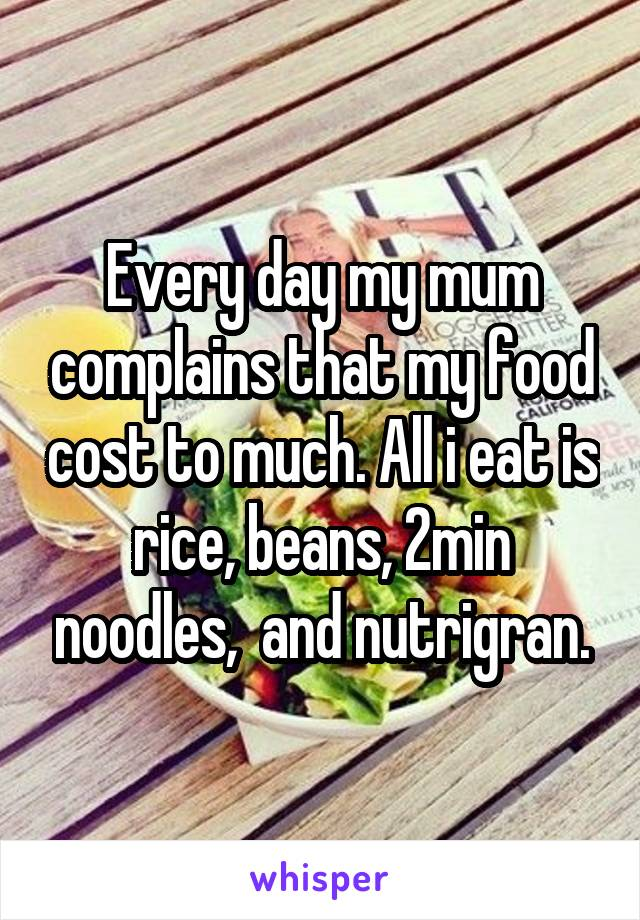 Every day my mum complains that my food cost to much. All i eat is rice, beans, 2min noodles,  and nutrigran.