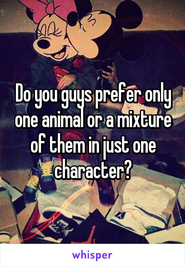 Do you guys prefer only one animal or a mixture of them in just one character?