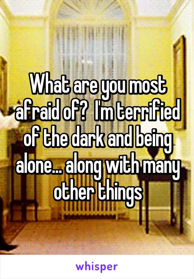 What are you most afraid of?  I'm terrified of the dark and being alone... along with many other things