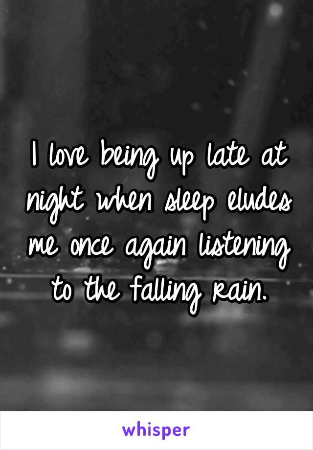 I love being up late at night when sleep eludes me once again listening to the falling rain.