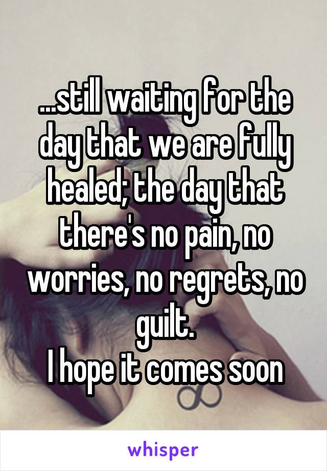 ...still waiting for the day that we are fully healed; the day that there's no pain, no worries, no regrets, no guilt. I hope it comes soon