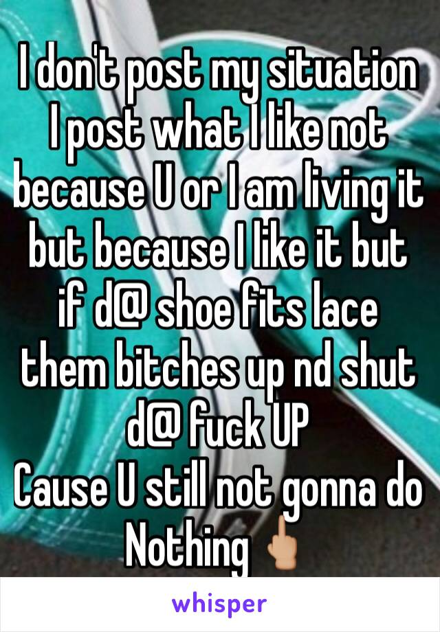 I don't post my situation  I post what I like not because U or I am living it but because I like it but if d@ shoe fits lace them bitches up nd shut d@ fuck UP  Cause U still not gonna do Nothing🖕🏼