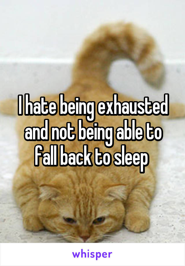 I hate being exhausted and not being able to fall back to sleep