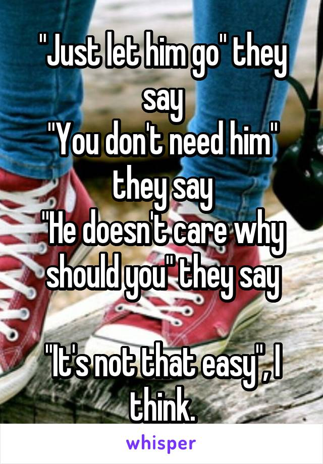 """""""Just let him go"""" they say """"You don't need him"""" they say """"He doesn't care why should you"""" they say  """"It's not that easy"""", I think."""