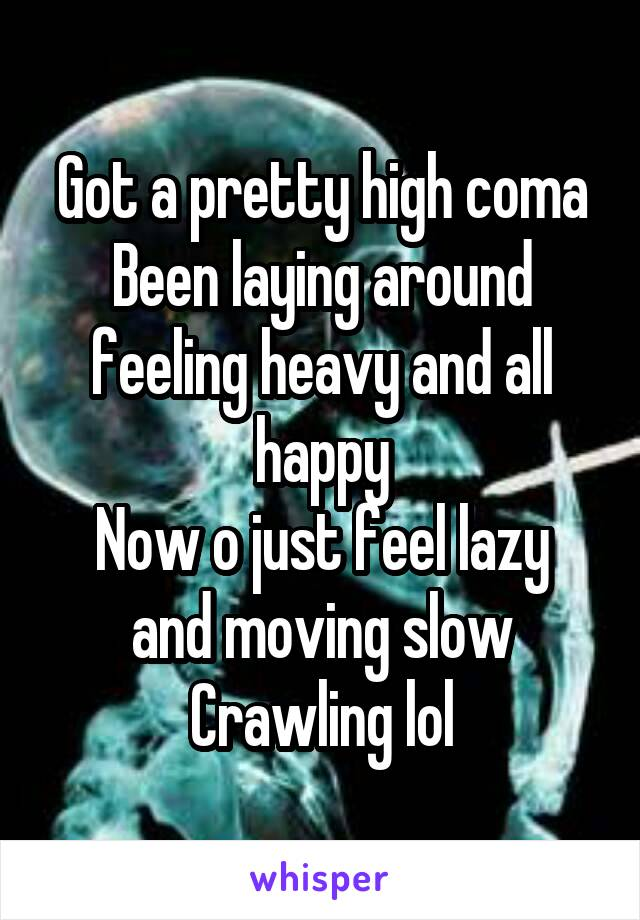 Got a pretty high coma Been laying around feeling heavy and all happy Now o just feel lazy and moving slow Crawling lol