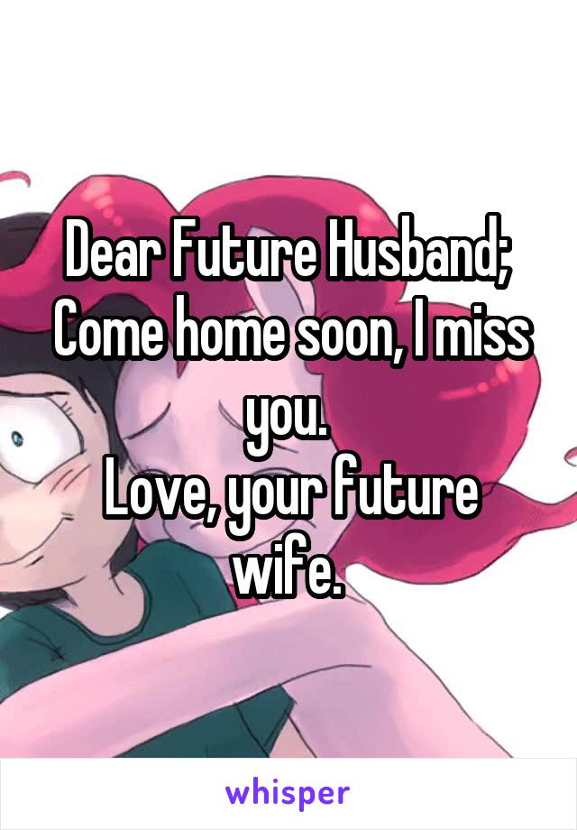 Dear Future Husband;  Come home soon, I miss you.  Love, your future wife.