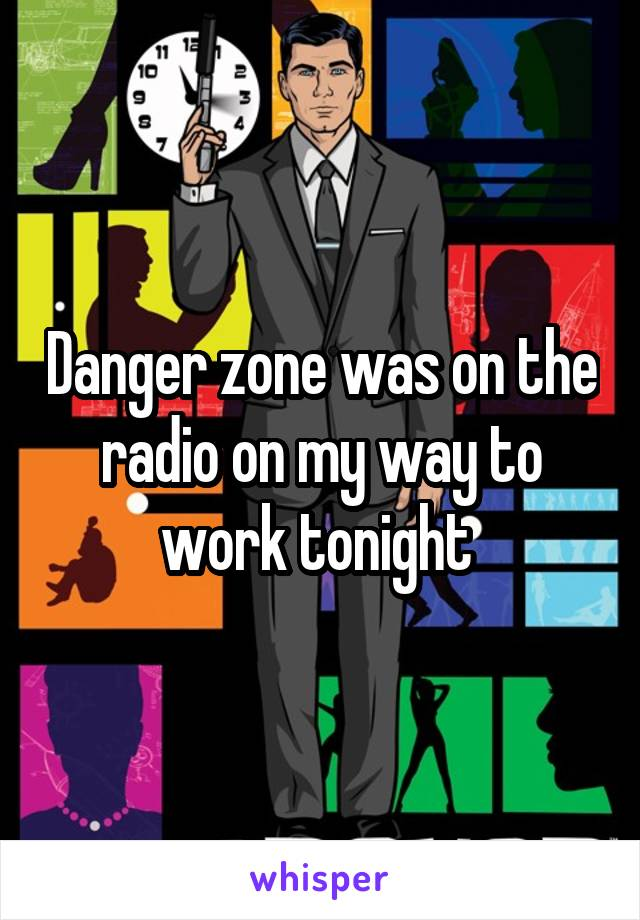 Danger zone was on the radio on my way to work tonight
