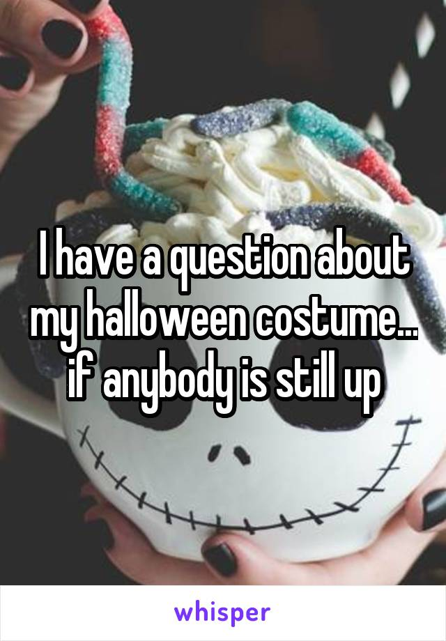 I have a question about my halloween costume... if anybody is still up