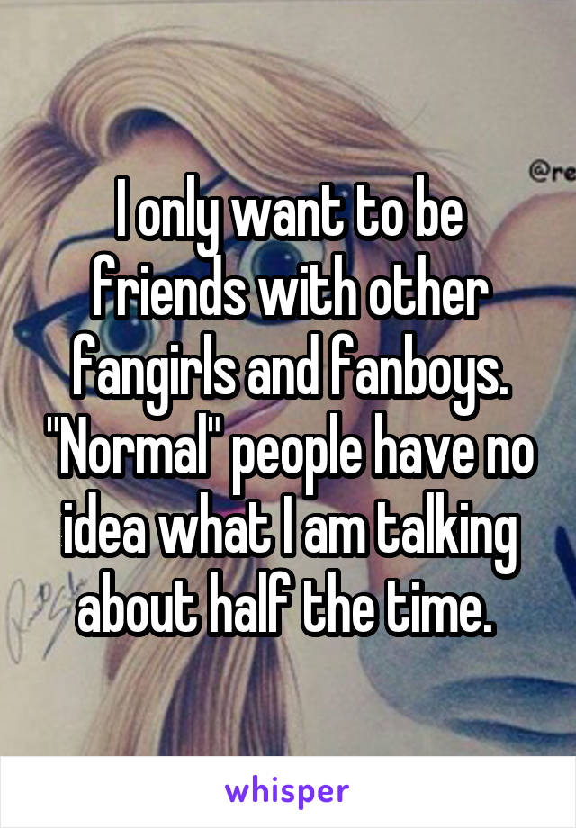 "I only want to be friends with other fangirls and fanboys. ""Normal"" people have no idea what I am talking about half the time."