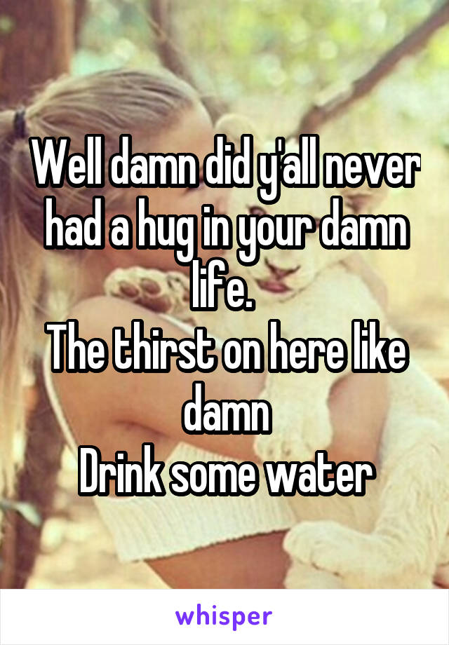 Well damn did y'all never had a hug in your damn life.  The thirst on here like damn Drink some water