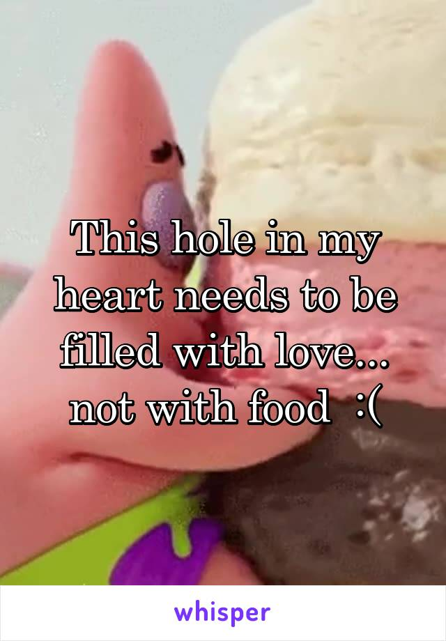 This hole in my heart needs to be filled with love... not with food  :(