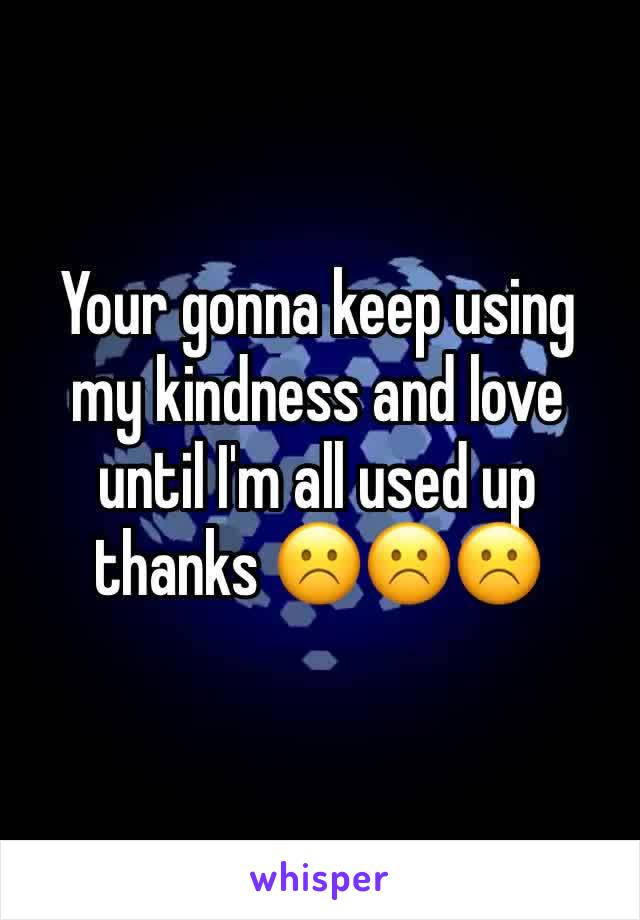 Your gonna keep using my kindness and love until I'm all used up thanks ☹️️☹️️☹️️