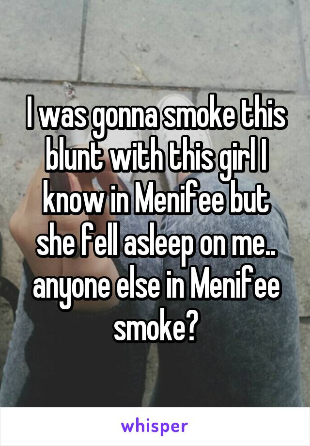 I was gonna smoke this blunt with this girl I know in Menifee but she fell asleep on me.. anyone else in Menifee smoke?