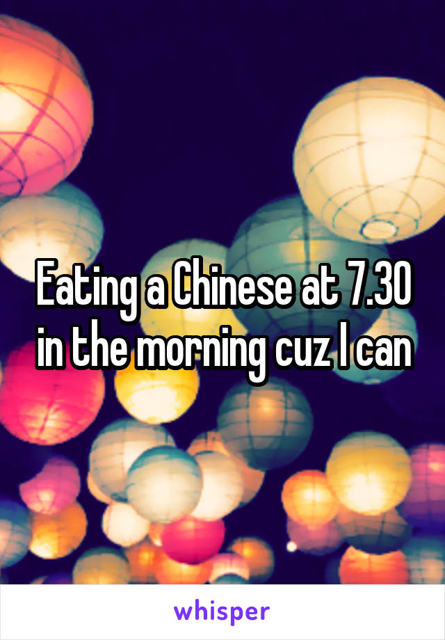 Eating a Chinese at 7.30 in the morning cuz I can