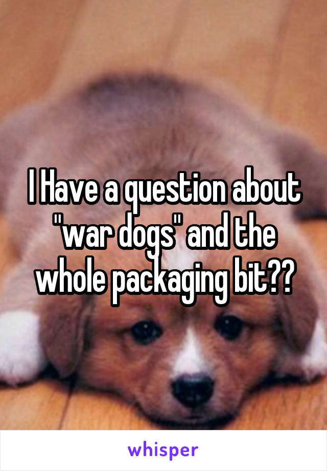 """I Have a question about """"war dogs"""" and the whole packaging bit??"""