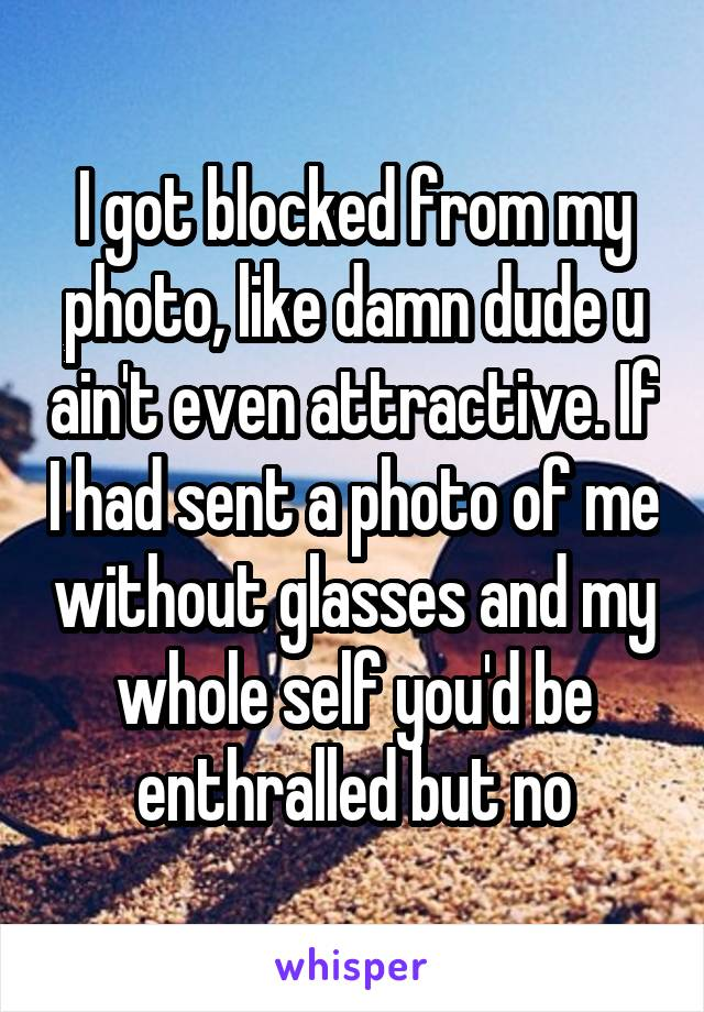 I got blocked from my photo, like damn dude u ain't even attractive. If I had sent a photo of me without glasses and my whole self you'd be enthralled but no