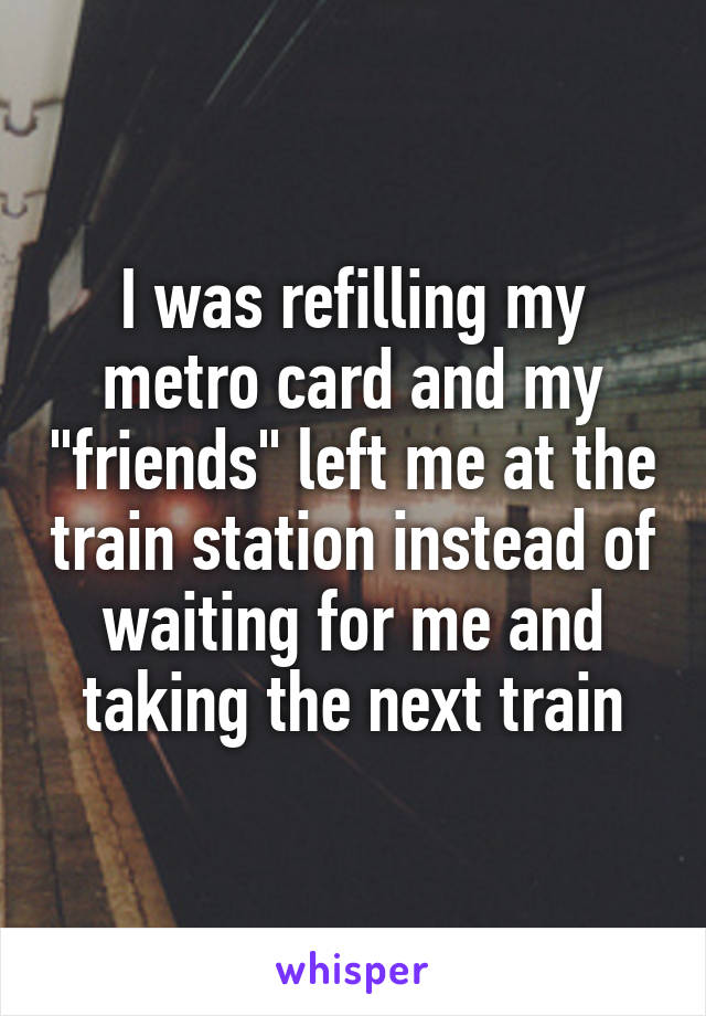 "I was refilling my metro card and my ""friends"" left me at the train station instead of waiting for me and taking the next train"