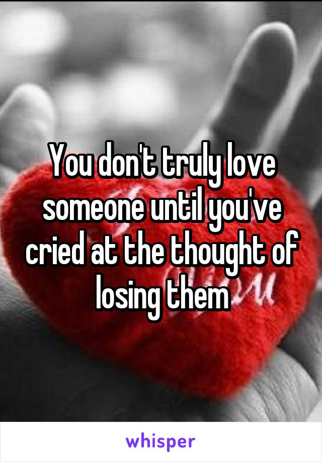 You don't truly love someone until you've cried at the thought of losing them