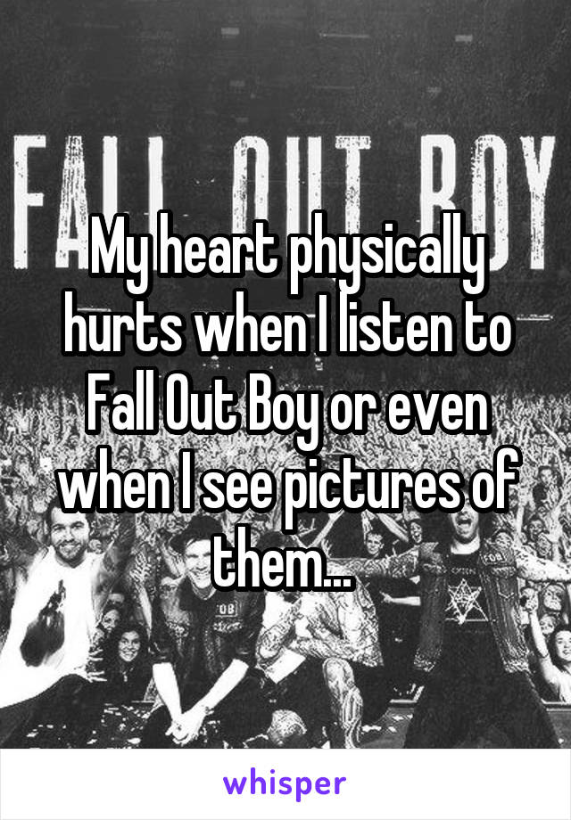 My heart physically hurts when I listen to Fall Out Boy or even when I see pictures of them...