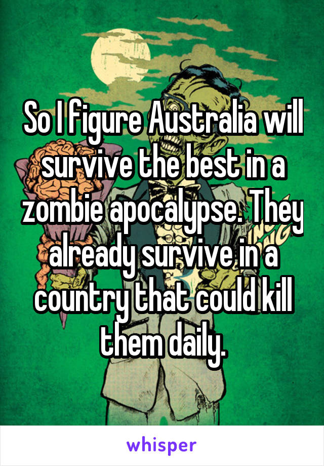 So I figure Australia will survive the best in a zombie apocalypse. They already survive in a country that could kill them daily.
