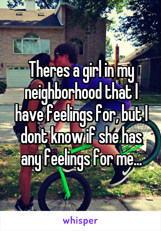 Theres a girl in my neighborhood that I have feelings for, but I dont know if she has any feelings for me...