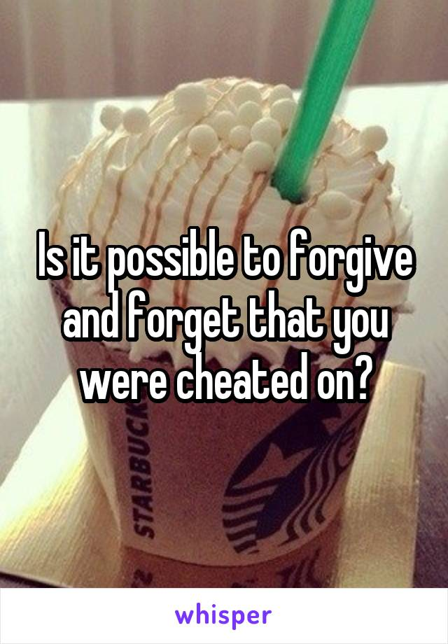 Is it possible to forgive and forget that you were cheated on?