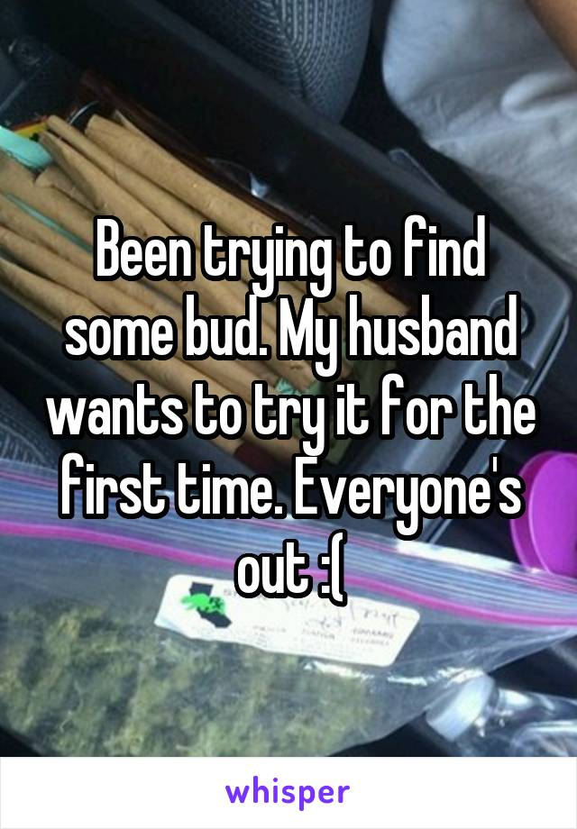 Been trying to find some bud. My husband wants to try it for the first time. Everyone's out :(