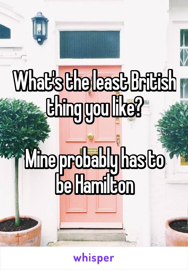 What's the least British thing you like?  Mine probably has to be Hamilton