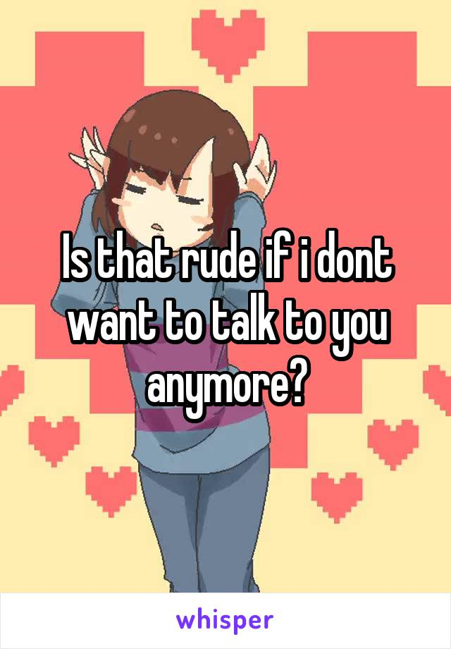 Is that rude if i dont want to talk to you anymore?