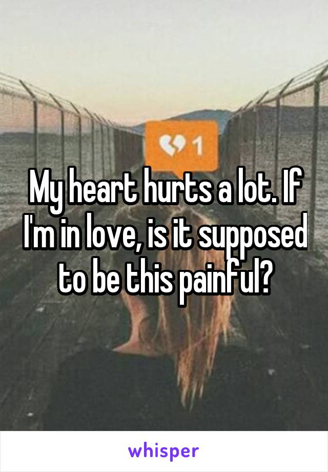 My heart hurts a lot. If I'm in love, is it supposed to be this painful?