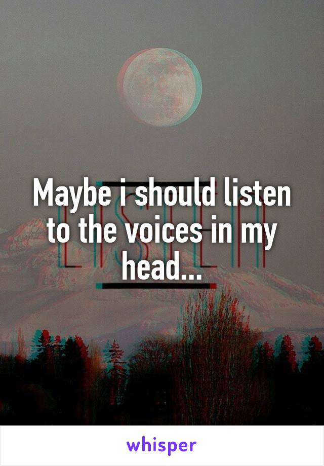 Maybe i should listen to the voices in my head...