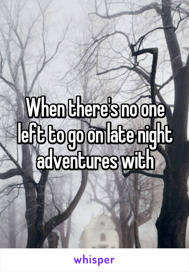 When there's no one left to go on late night adventures with