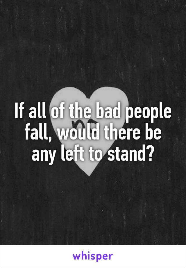 If all of the bad people fall, would there be any left to stand?