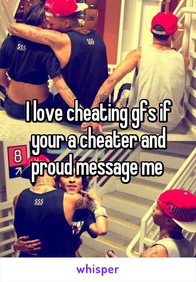 I love cheating gfs if your a cheater and proud message me