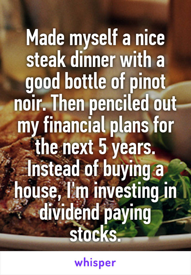Made myself a nice steak dinner with a good bottle of pinot noir. Then penciled out my financial plans for the next 5 years. Instead of buying a house, I'm investing in dividend paying stocks.