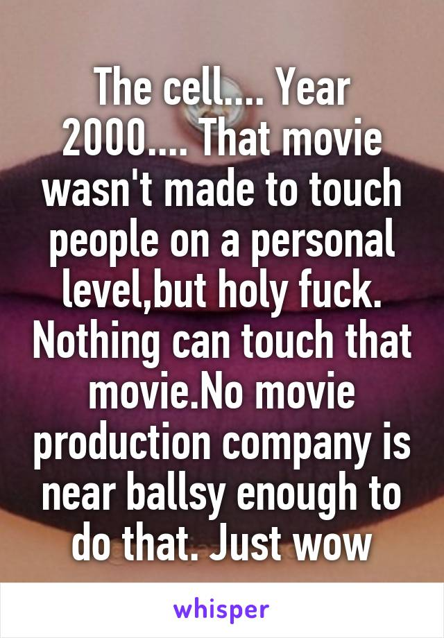 The cell.... Year 2000.... That movie wasn't made to touch people on a personal level,but holy fuck. Nothing can touch that movie.No movie production company is near ballsy enough to do that. Just wow