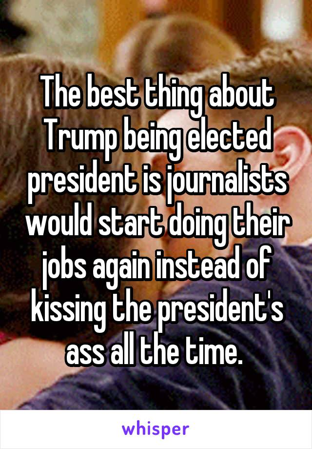 The best thing about Trump being elected president is journalists would start doing their jobs again instead of kissing the president's ass all the time.