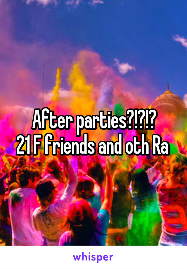 After parties?!?!? 21 F friends and oth Ra