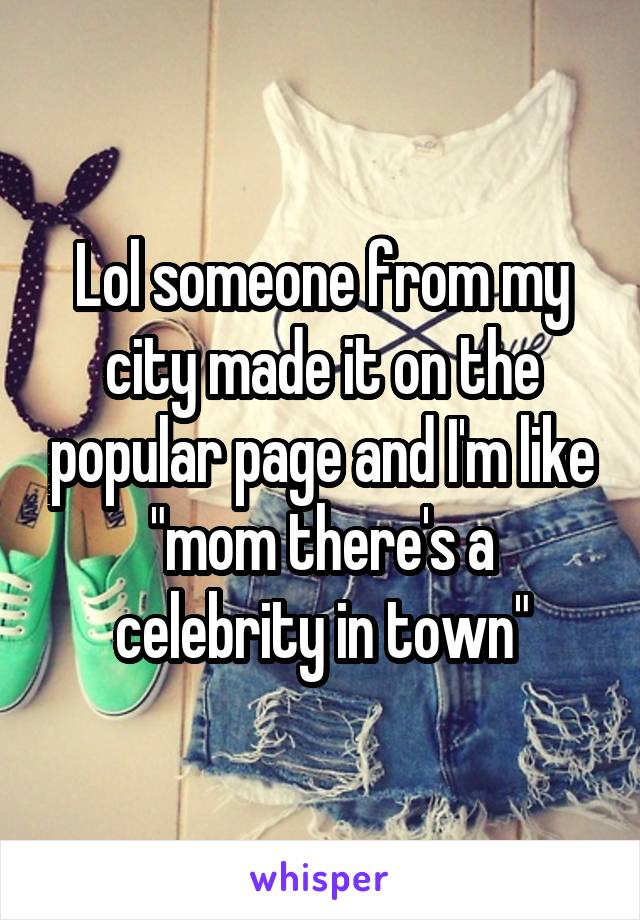 "Lol someone from my city made it on the popular page and I'm like ""mom there's a celebrity in town"""