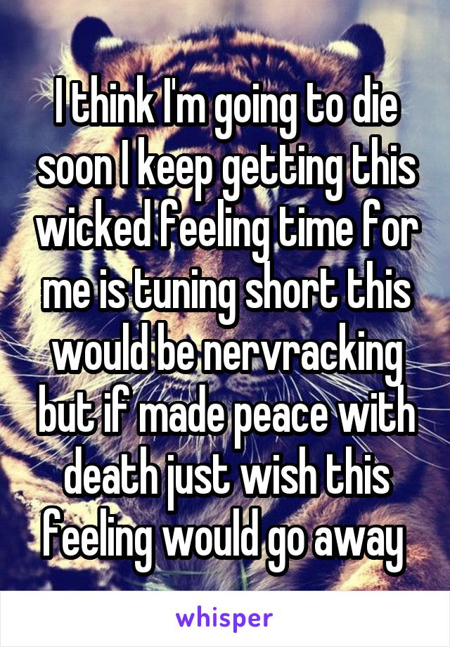 I think I'm going to die soon I keep getting this wicked feeling time for me is tuning short this would be nervracking but if made peace with death just wish this feeling would go away