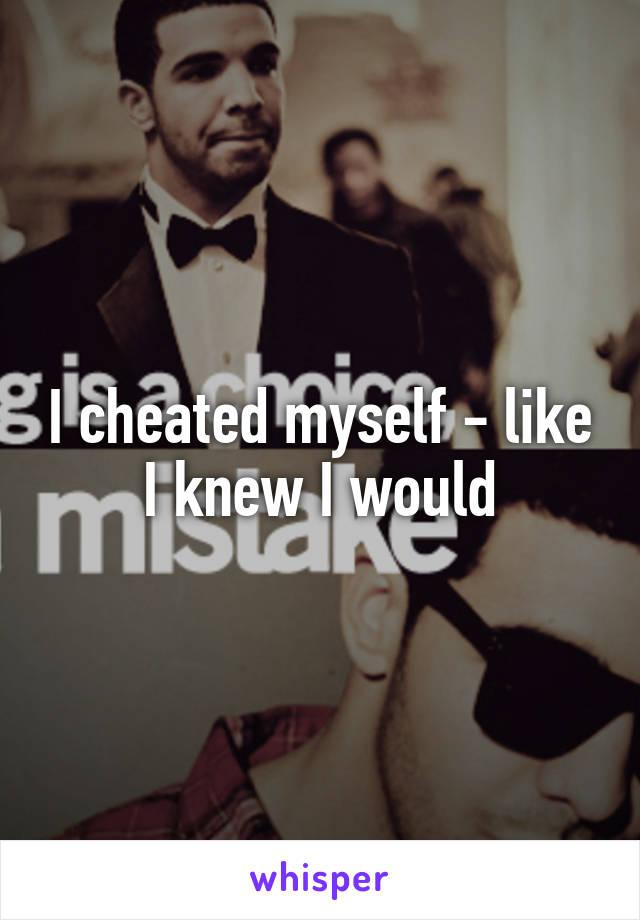 I cheated myself - like I knew I would