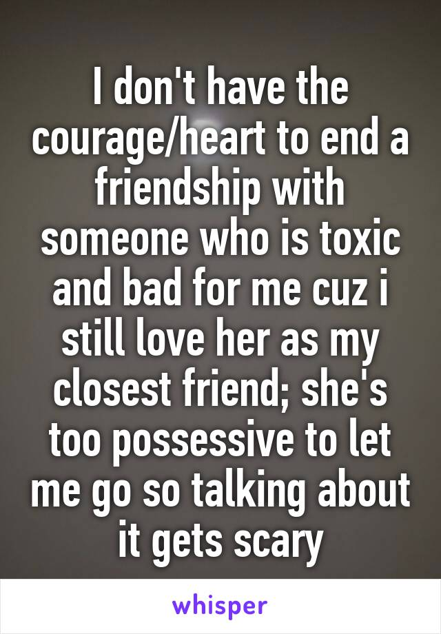 I don't have the courage/heart to end a friendship with someone who is toxic and bad for me cuz i still love her as my closest friend; she's too possessive to let me go so talking about it gets scary