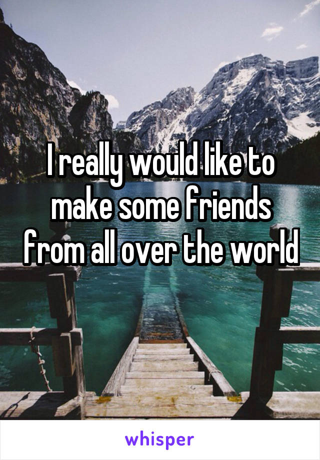 I really would like to make some friends from all over the world