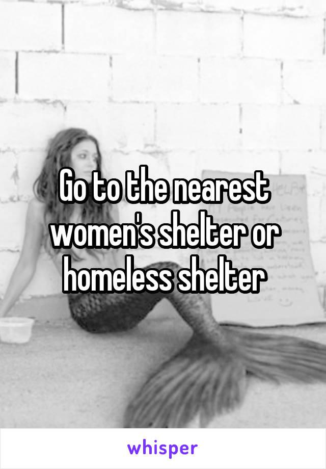 Go to the nearest women's shelter or homeless shelter