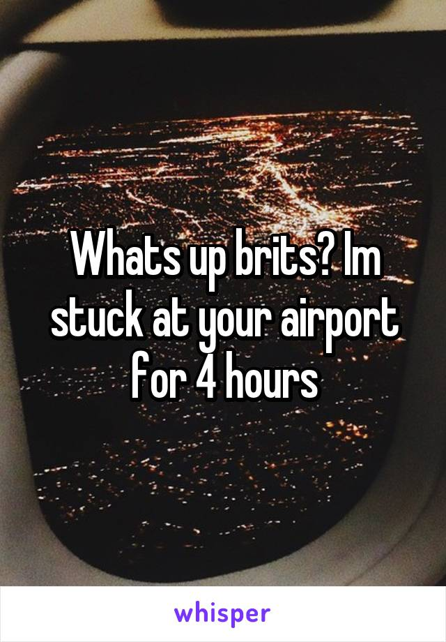 Whats up brits? Im stuck at your airport for 4 hours