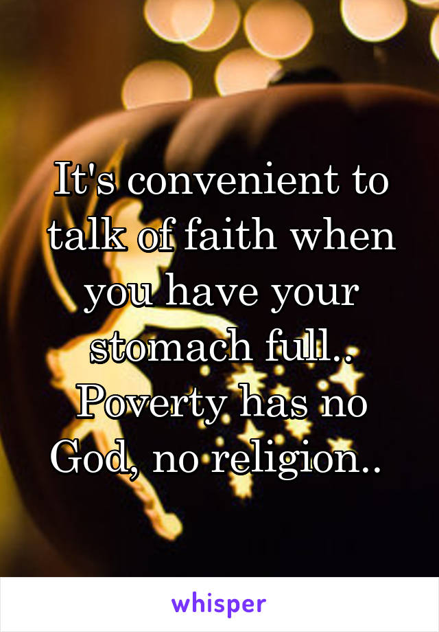 It's convenient to talk of faith when you have your stomach full.. Poverty has no God, no religion..