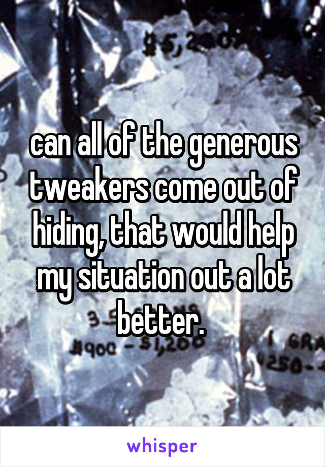 can all of the generous tweakers come out of hiding, that would help my situation out a lot better.